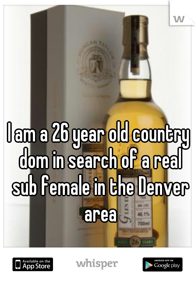 I am a 26 year old country dom in search of a real sub female in the Denver area