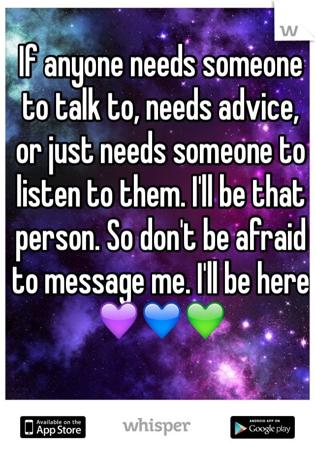 If anyone needs someone to talk to, needs advice, or just needs someone to listen to them. I'll be that person. So don't be afraid to message me. I'll be here💜💙💚