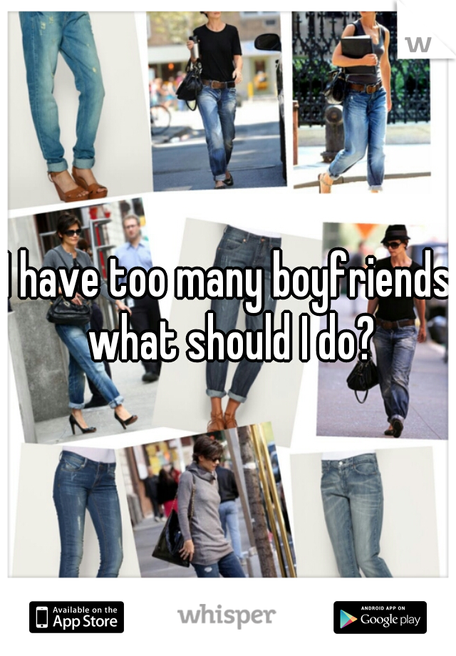 I have too many boyfriends what should I do?