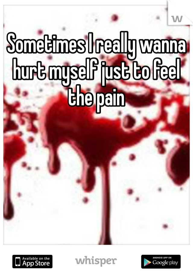 Sometimes I really wanna hurt myself just to feel the pain