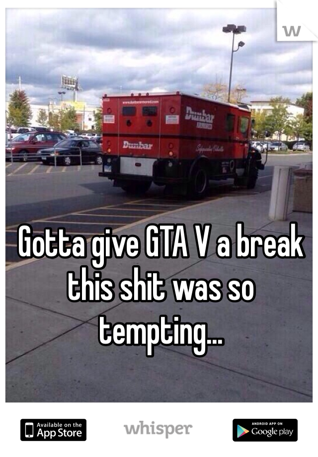 Gotta give GTA V a break this shit was so tempting...