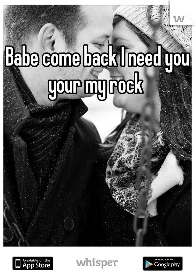 Babe come back I need you your my rock
