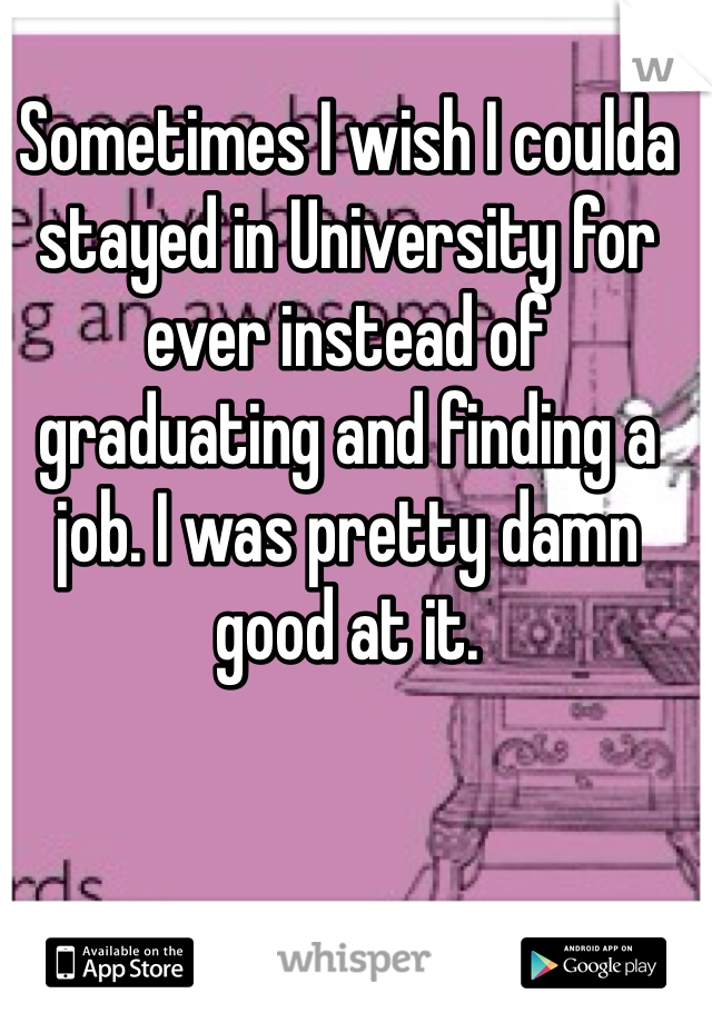 Sometimes I wish I coulda stayed in University for ever instead of graduating and finding a job. I was pretty damn good at it.