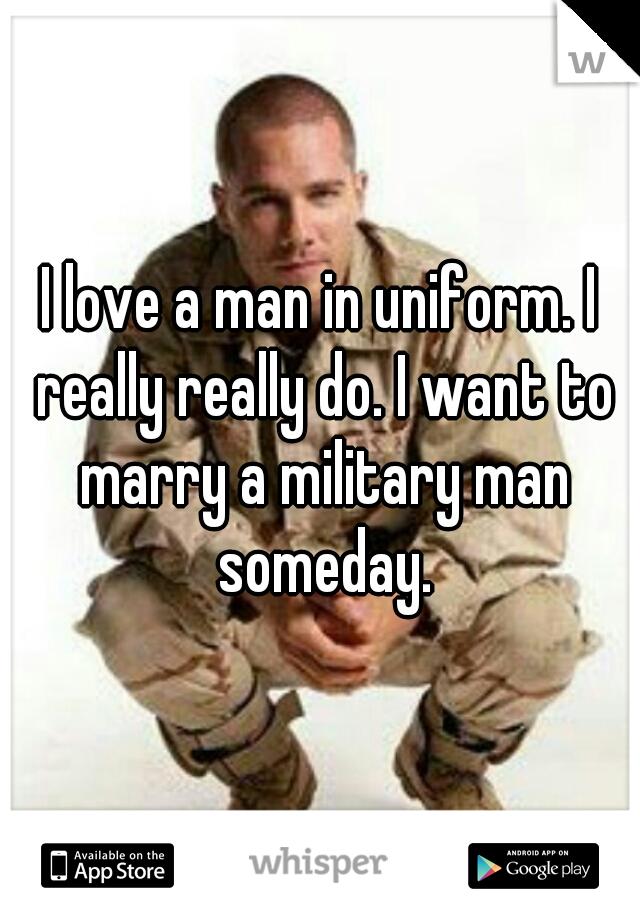 I love a man in uniform. I really really do. I want to marry a military man someday.
