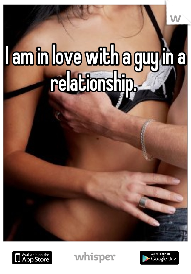 I am in love with a guy in a relationship.