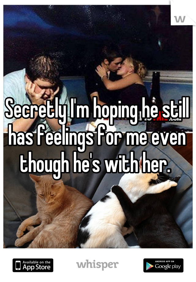 Secretly I'm hoping he still has feelings for me even though he's with her.