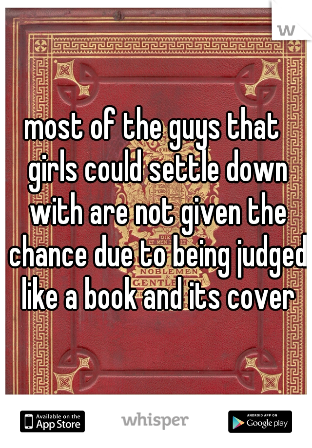 most of the guys that   girls could settle down with are not given the chance due to being judged like a book and its cover