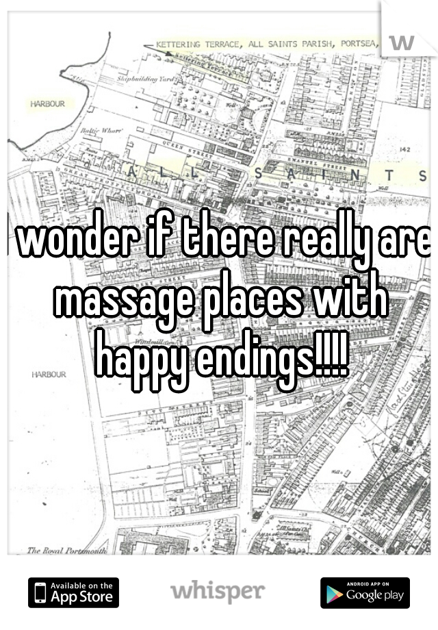 I wonder if there really are massage places with happy endings!!!!