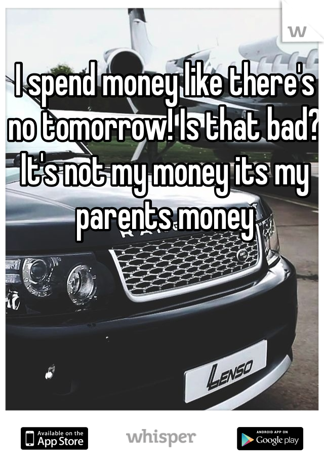 I spend money like there's no tomorrow! Is that bad? It's not my money its my parents money