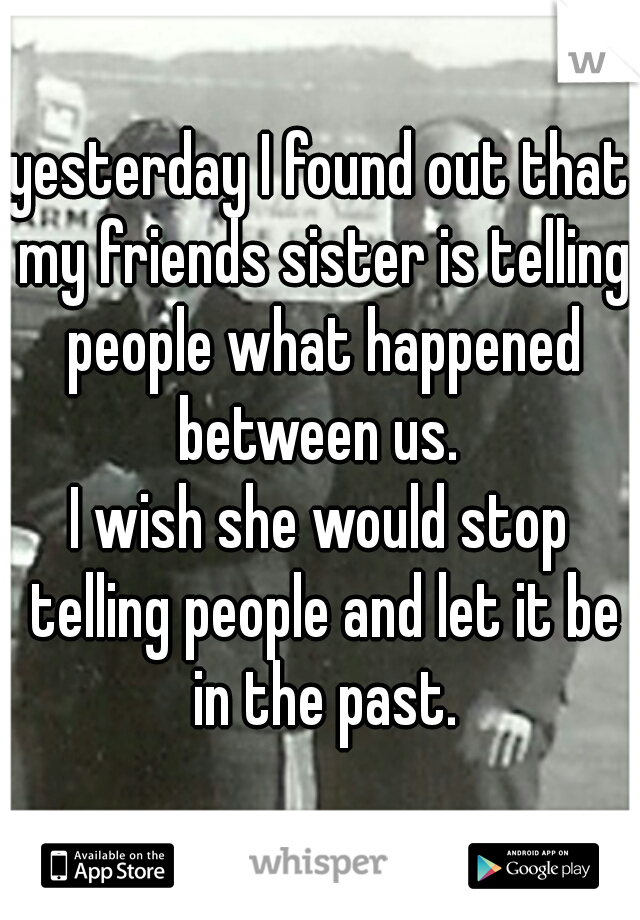 yesterday I found out that my friends sister is telling people what happened between us.   I wish she would stop telling people and let it be in the past.