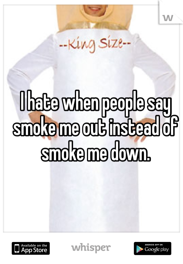 I hate when people say smoke me out instead of smoke me down.