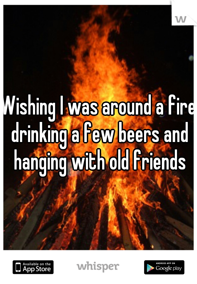 Wishing I was around a fire drinking a few beers and hanging with old friends