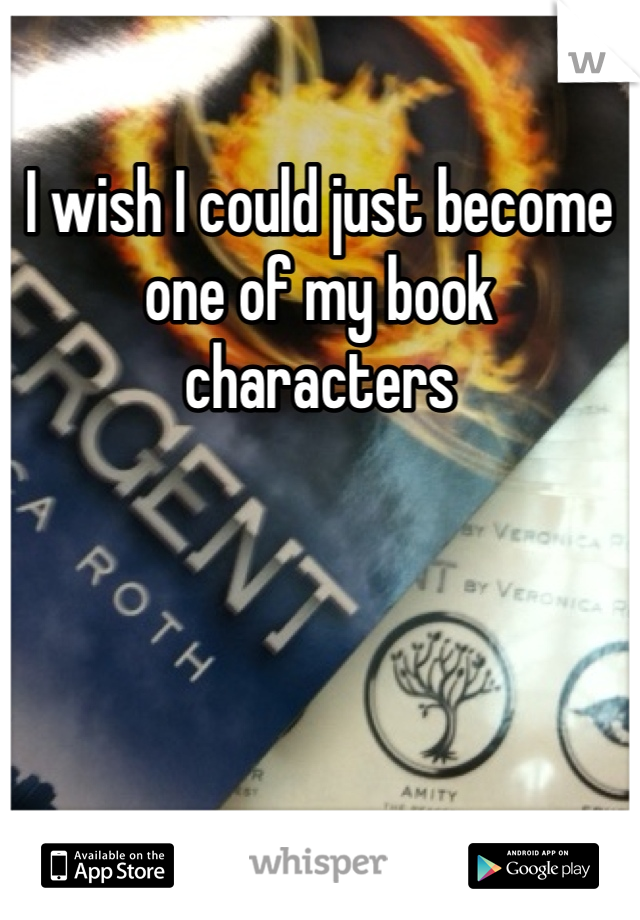 I wish I could just become one of my book characters