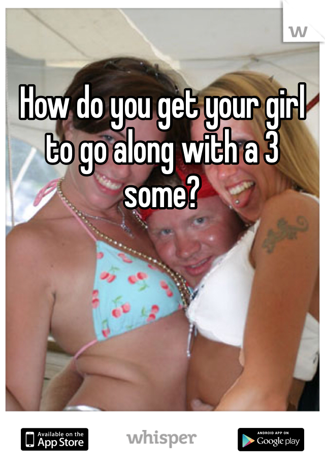 How do you get your girl to go along with a 3 some?