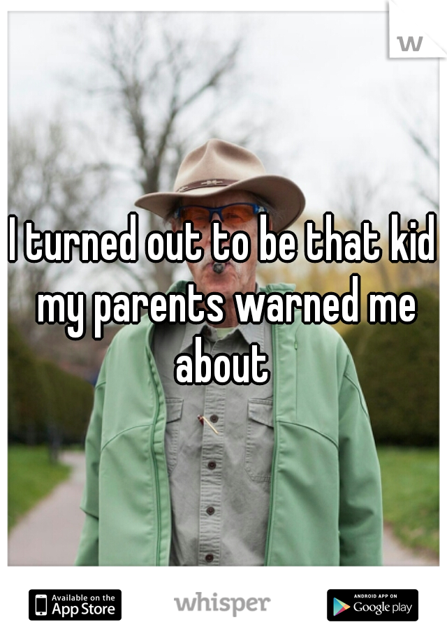 I turned out to be that kid my parents warned me about