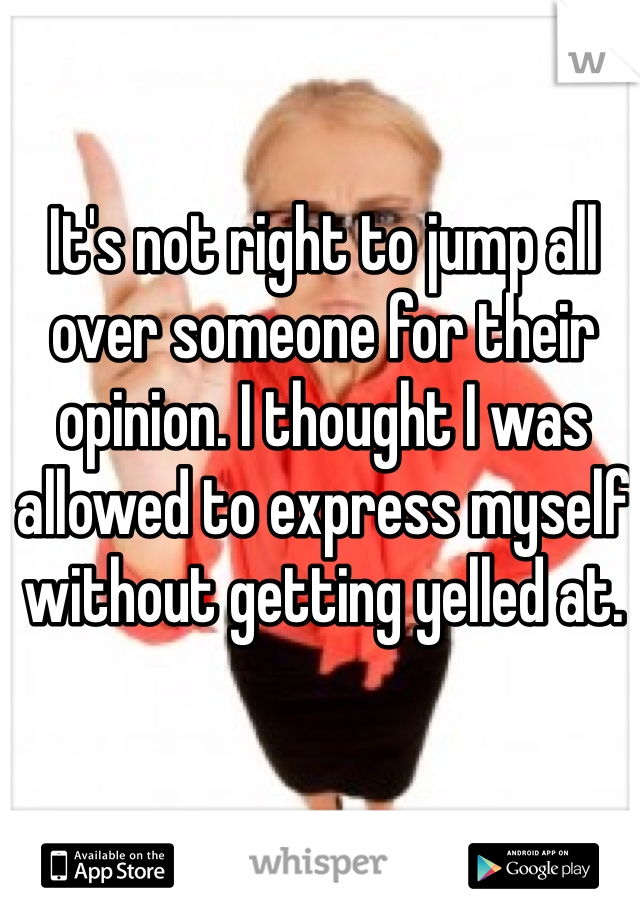 It's not right to jump all over someone for their opinion. I thought I was allowed to express myself without getting yelled at.