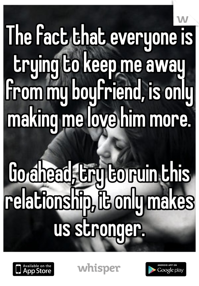 The fact that everyone is trying to keep me away from my boyfriend, is only making me love him more.   Go ahead, try to ruin this relationship, it only makes us stronger.
