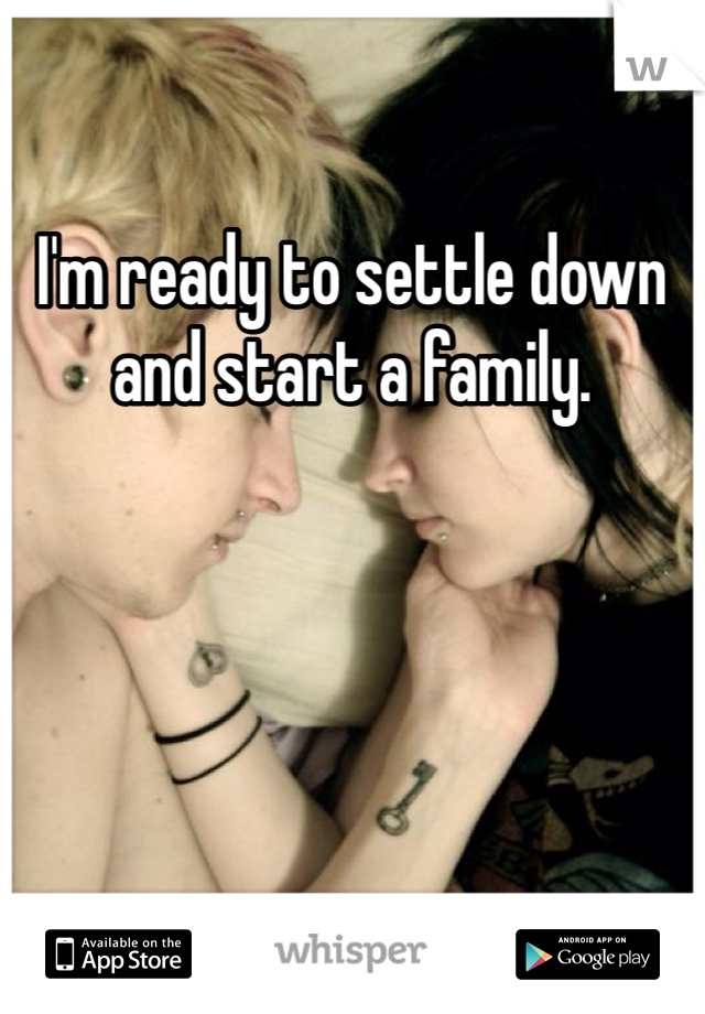 I'm ready to settle down and start a family.