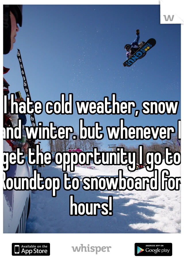 I hate cold weather, snow and winter. but whenever I get the opportunity I go to Roundtop to snowboard for hours!