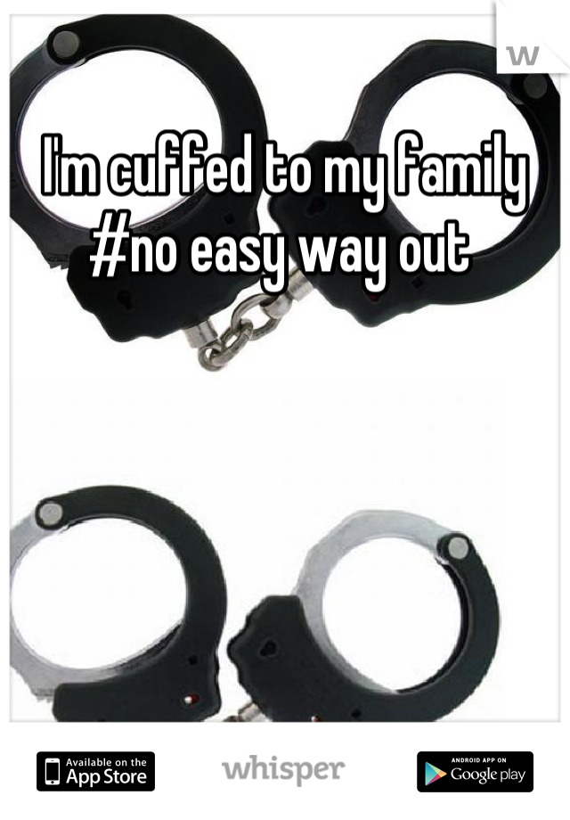 I'm cuffed to my family  #no easy way out