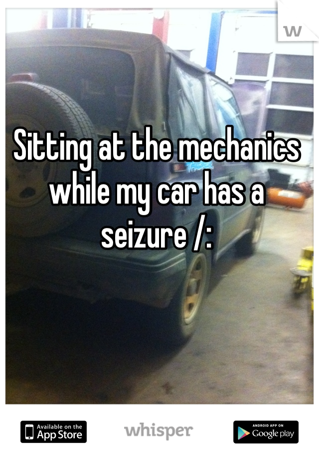 Sitting at the mechanics while my car has a seizure /: