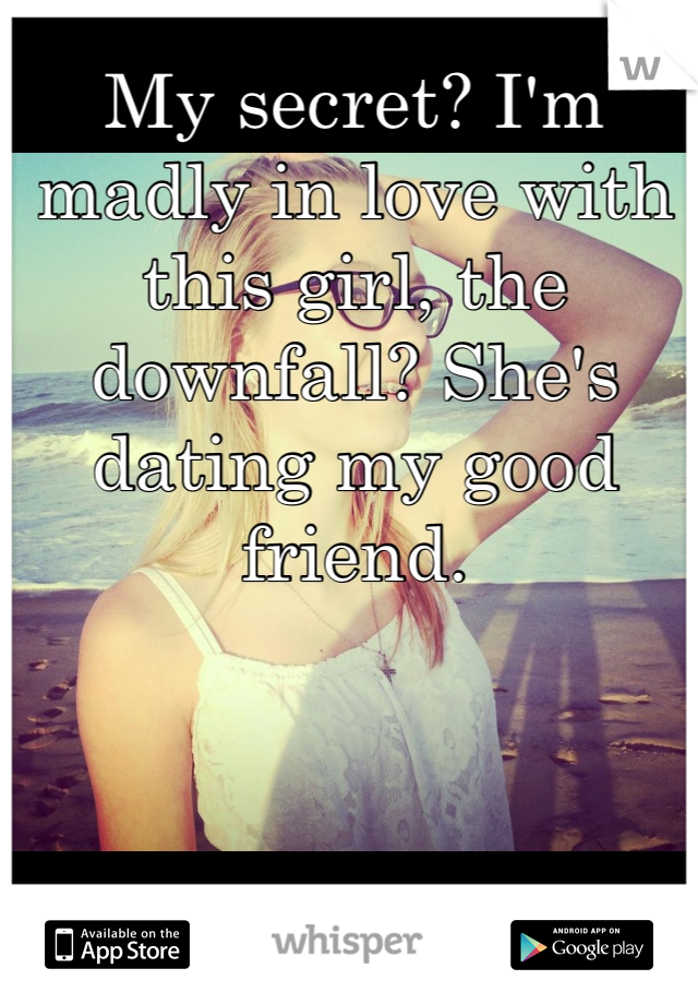 My secret? I'm madly in love with this girl, the downfall? She's dating my good friend.
