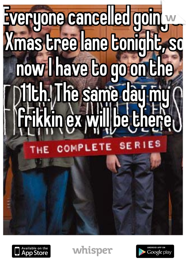 Everyone cancelled going to Xmas tree lane tonight, so now I have to go on the 11th. The same day my frikkin ex will be there