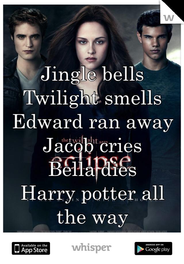 Jingle bells Twilight smells Edward ran away Jacob cries Bella dies Harry potter all the way