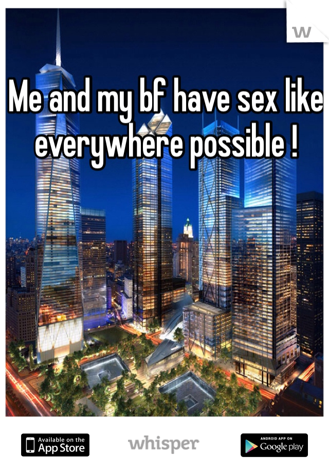 Me and my bf have sex like everywhere possible !