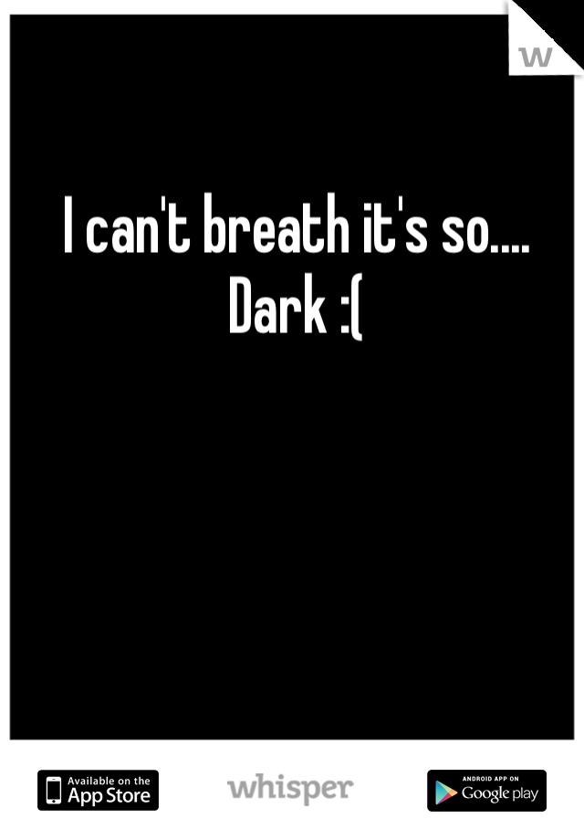 I can't breath it's so.... Dark :(
