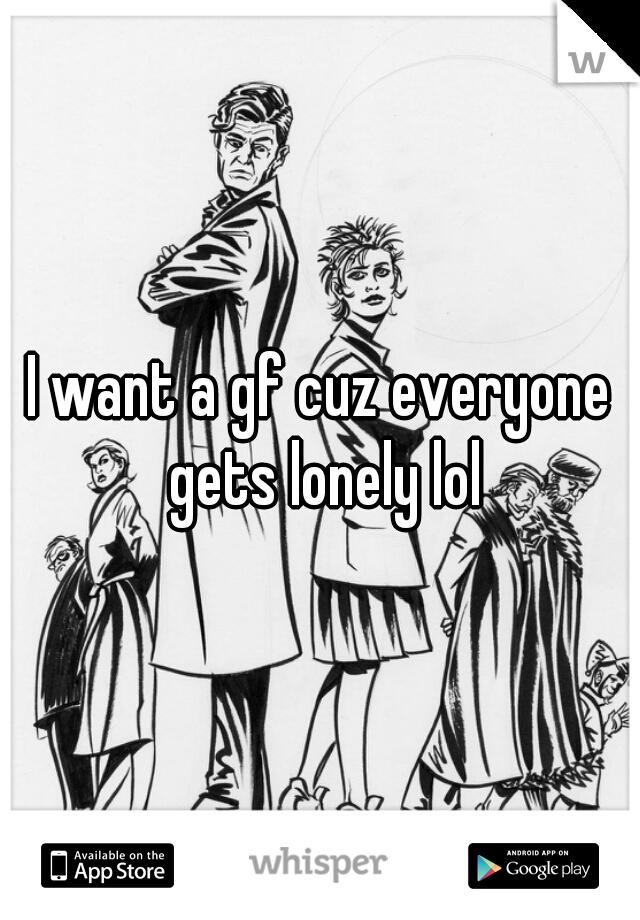 I want a gf cuz everyone gets lonely lol