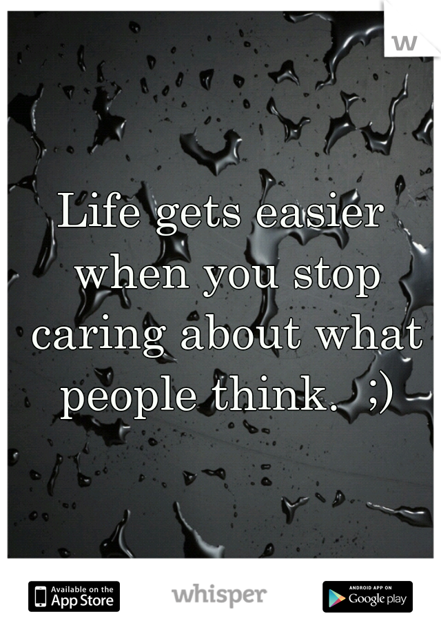 Life gets easier when you stop caring about what people think.  ;)
