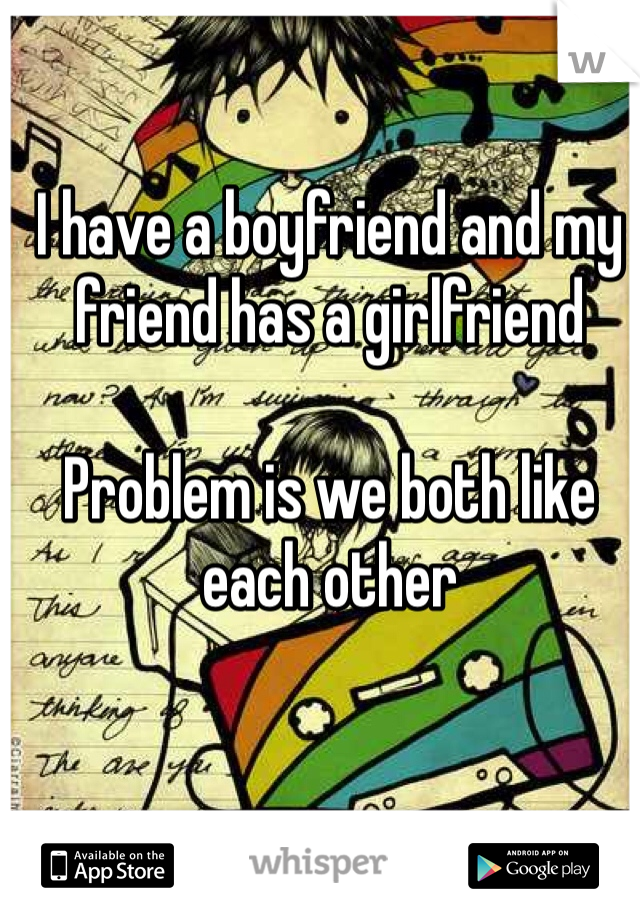I have a boyfriend and my friend has a girlfriend   Problem is we both like each other