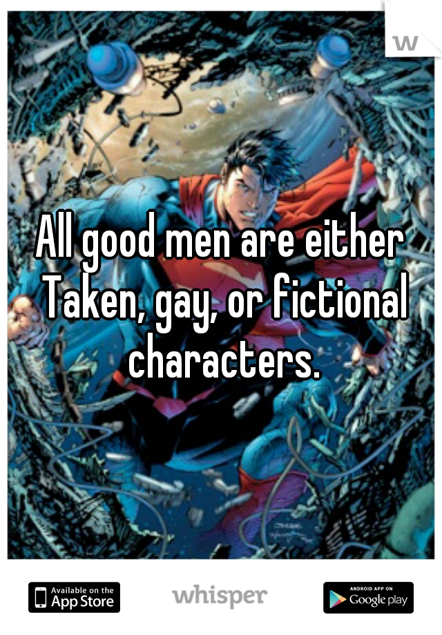 All good men are either Taken, gay, or fictional characters.