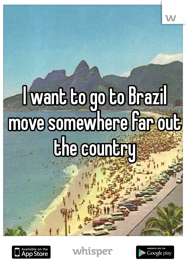 I want to go to Brazil move somewhere far out the country