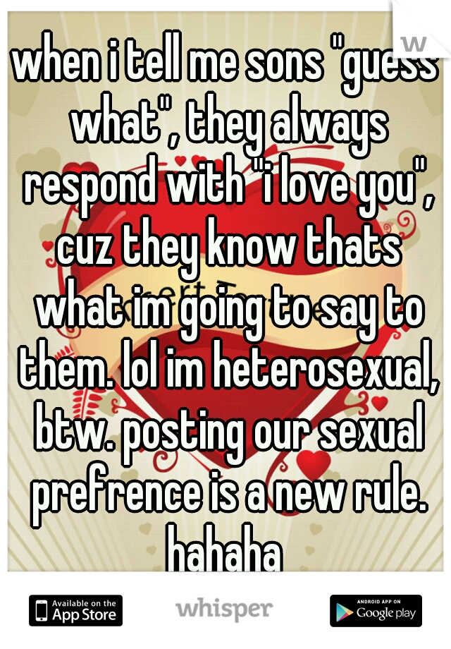 "when i tell me sons ""guess what"", they always respond with ""i love you"", cuz they know thats what im going to say to them. lol im heterosexual, btw. posting our sexual prefrence is a new rule. hahaha"