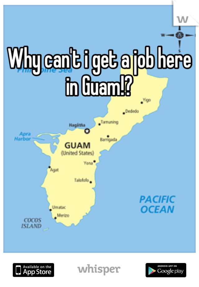 Why can't i get a job here in Guam!?