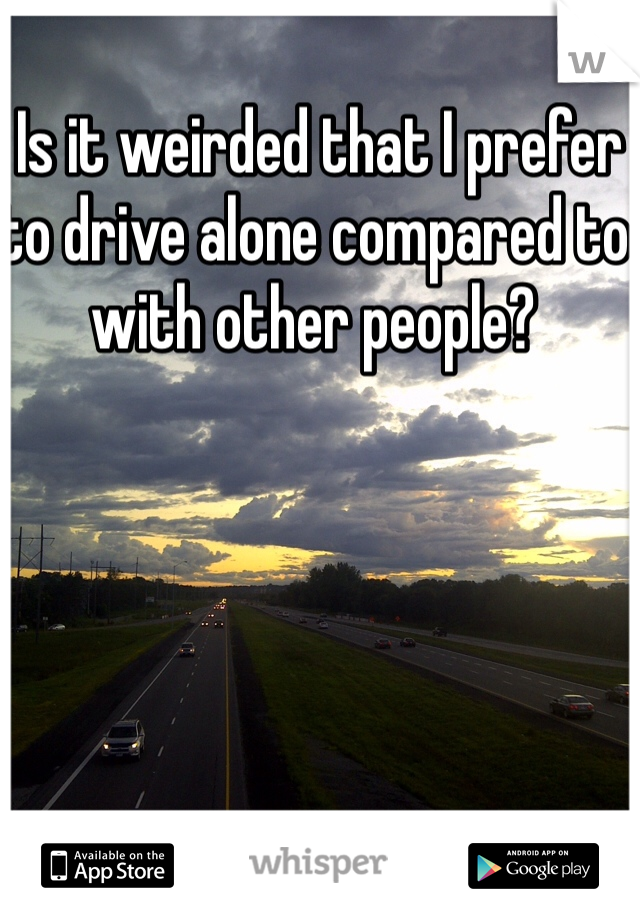 Is it weirded that I prefer to drive alone compared to with other people?