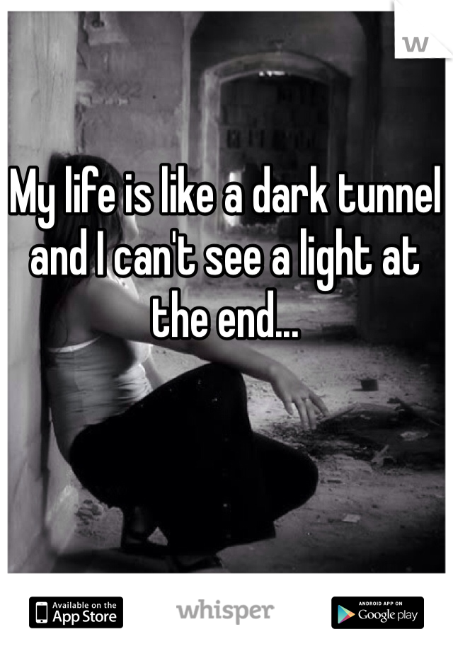 My life is like a dark tunnel and I can't see a light at the end...