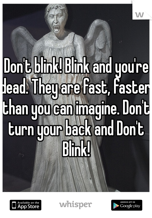Don't blink! Blink and you're dead. They are fast, faster than you can imagine. Don't turn your back and Don't Blink!