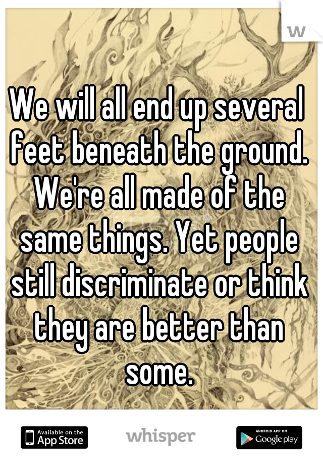 We will all end up several feet beneath the ground. We're all made of the same things. Yet people still discriminate or think they are better than some.