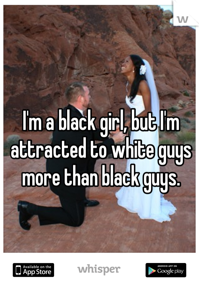 I'm a black girl, but I'm attracted to white guys more than black guys.