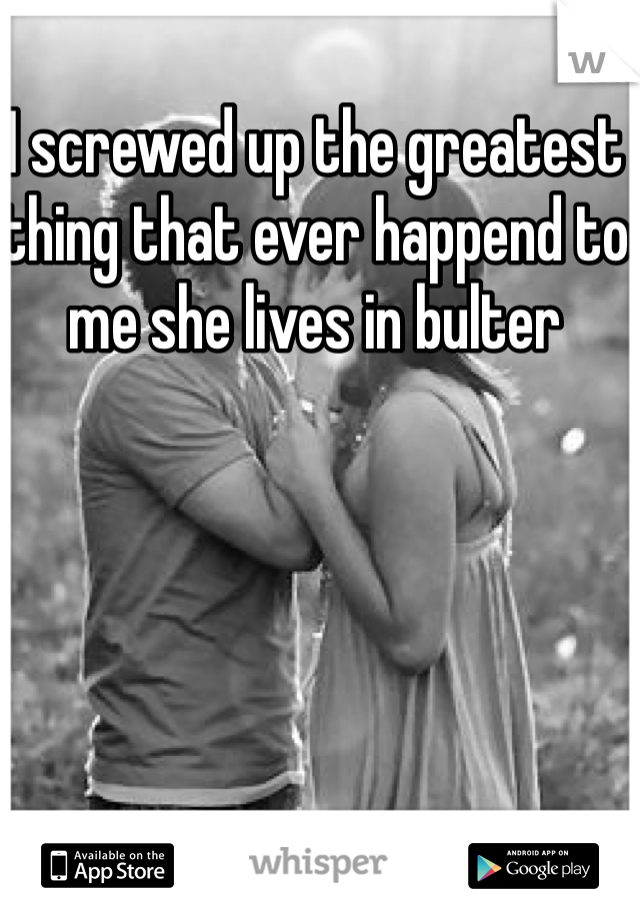 I screwed up the greatest thing that ever happend to me she lives in bulter