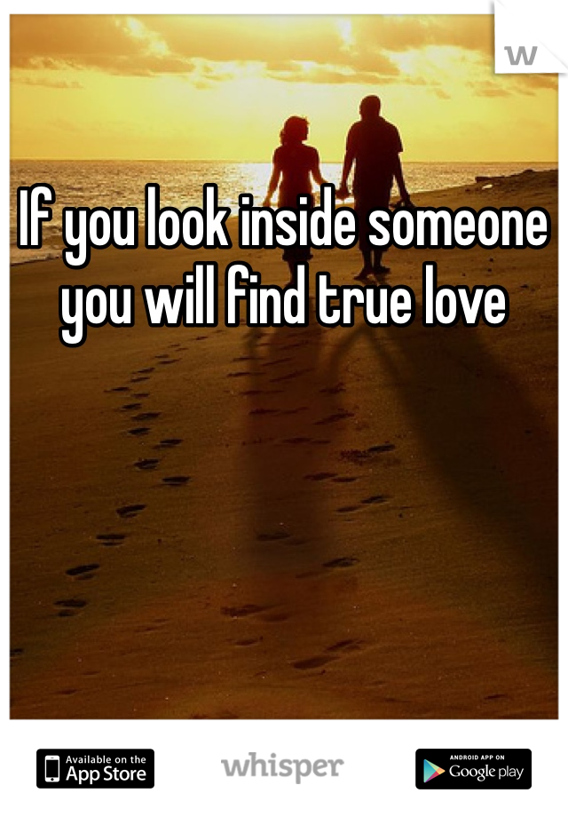 If you look inside someone you will find true love