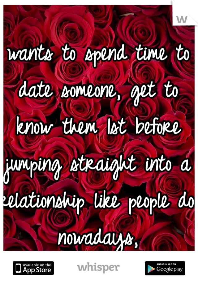 wants to spend time to date someone, get to know them 1st before jumping straight into a relationship like people do nowadays,