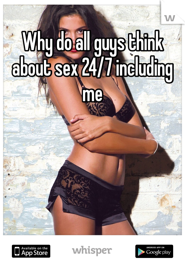 Why do all guys think about sex 24/7 including me