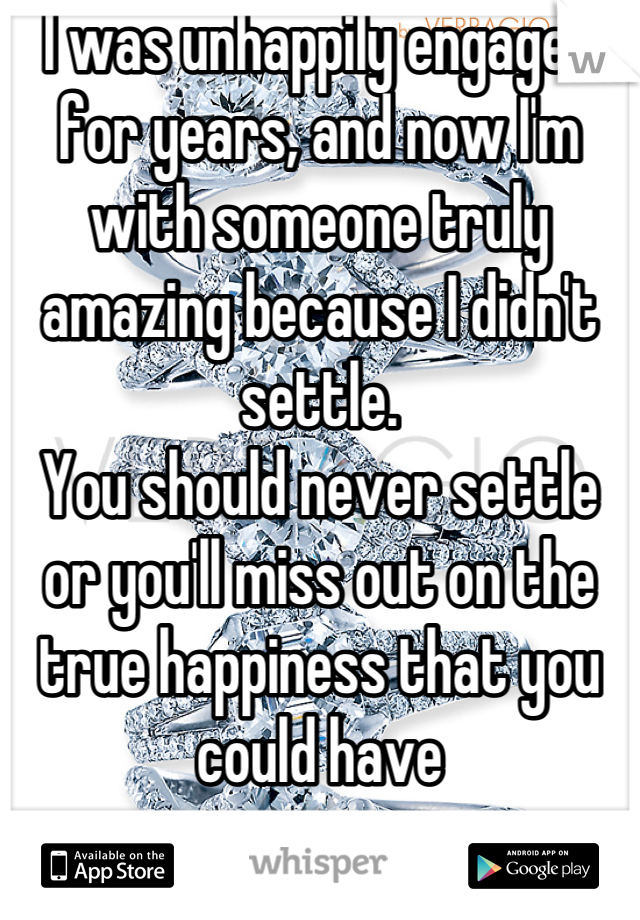 I was unhappily engaged for years, and now I'm with someone truly amazing because I didn't settle.  You should never settle or you'll miss out on the true happiness that you could have