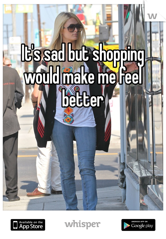 It's sad but shopping would make me feel better