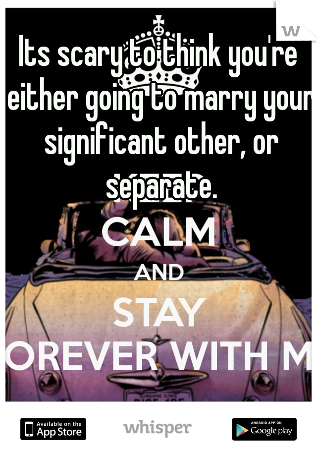 Its scary to think you're either going to marry your significant other, or separate.