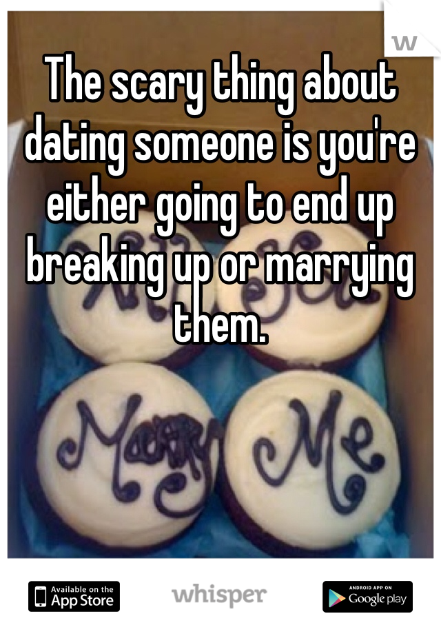 The scary thing about dating someone is you're either going to end up breaking up or marrying them.